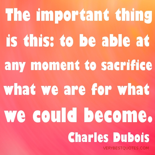 The-important-thing-is-this-to-be-able-at-any-moment-to-sacrifice-what-we-are-for-what-we-could-become_-Charles-Dubois